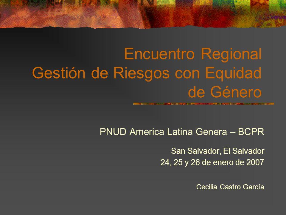 Encuentro Regional Gestión de Riesgos con Equidad de Género PNUD America Latina Genera – BCPR San Salvador, El Salvador 24, 25 y 26 de enero de 2007 C