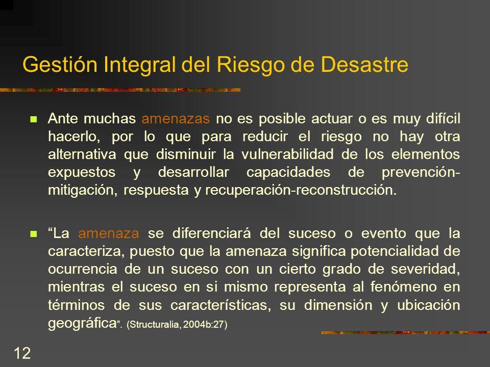 12 Gestión Integral del Riesgo de Desastre Ante muchas amenazas no es posible actuar o es muy difícil hacerlo, por lo que para reducir el riesgo no ha