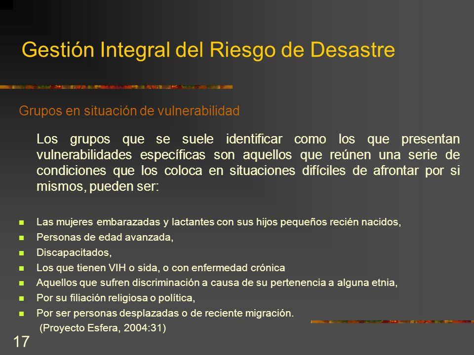 17 Gestión Integral del Riesgo de Desastre Grupos en situación de vulnerabilidad Los grupos que se suele identificar como los que presentan vulnerabil