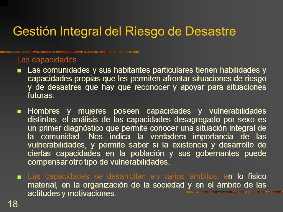 18 Gestión Integral del Riesgo de Desastre Las capacidades Las comunidades y sus habitantes particulares tienen habilidades y capacidades propias que