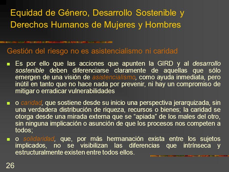 26 Equidad de Género, Desarrollo Sostenible y Derechos Humanos de Mujeres y Hombres Gestión del riesgo no es asistencialismo ni caridad Es por ello qu