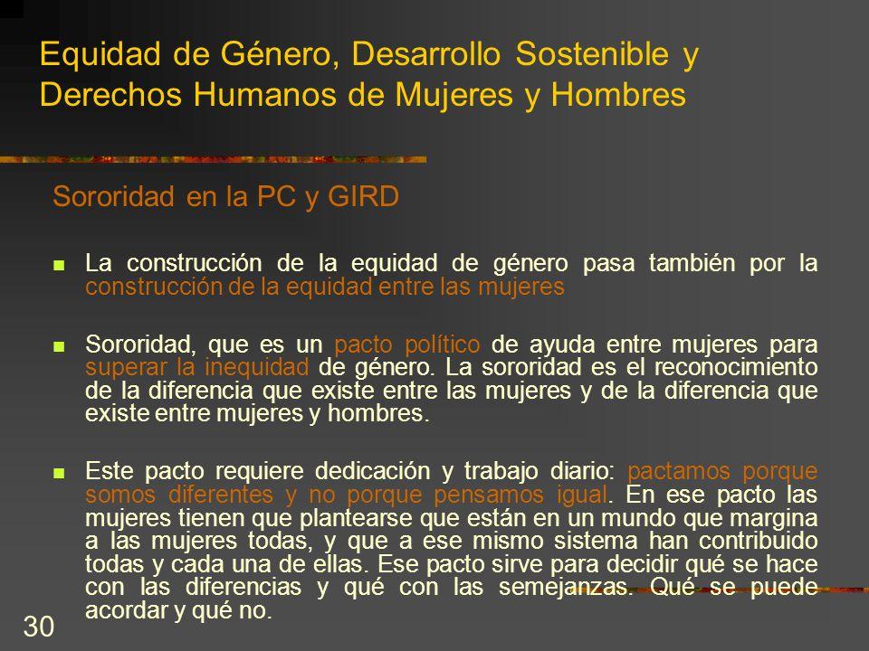 30 Equidad de Género, Desarrollo Sostenible y Derechos Humanos de Mujeres y Hombres Sororidad en la PC y GIRD La construcción de la equidad de género