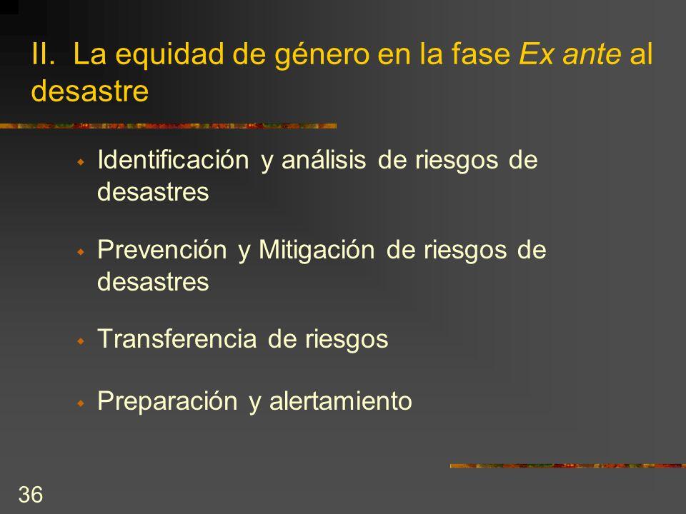 36 II. La equidad de género en la fase Ex ante al desastre Identificación y análisis de riesgos de desastres Prevención y Mitigación de riesgos de des