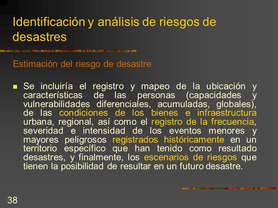 38 Identificación y análisis de riesgos de desastres Estimación del riesgo de desastre Se incluiría el registro y mapeo de la ubicación y característi