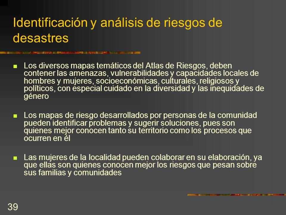 39 Identificación y análisis de riesgos de desastres Los diversos mapas temáticos del Atlas de Riesgos, deben contener las amenazas, vulnerabilidades