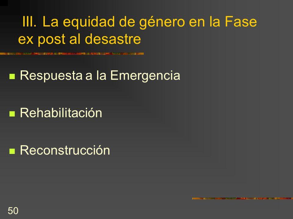 50 III. La equidad de género en la Fase ex post al desastre Respuesta a la Emergencia Rehabilitación Reconstrucción