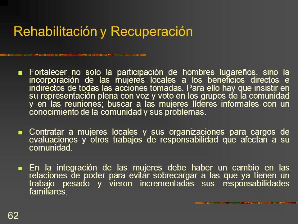 62 Rehabilitación y Recuperación Fortalecer no solo la participación de hombres lugareños, sino la incorporación de las mujeres locales a los benefici