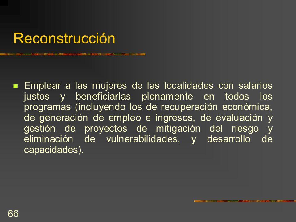 66 Reconstrucción Emplear a las mujeres de las localidades con salarios justos y beneficiarlas plenamente en todos los programas (incluyendo los de re