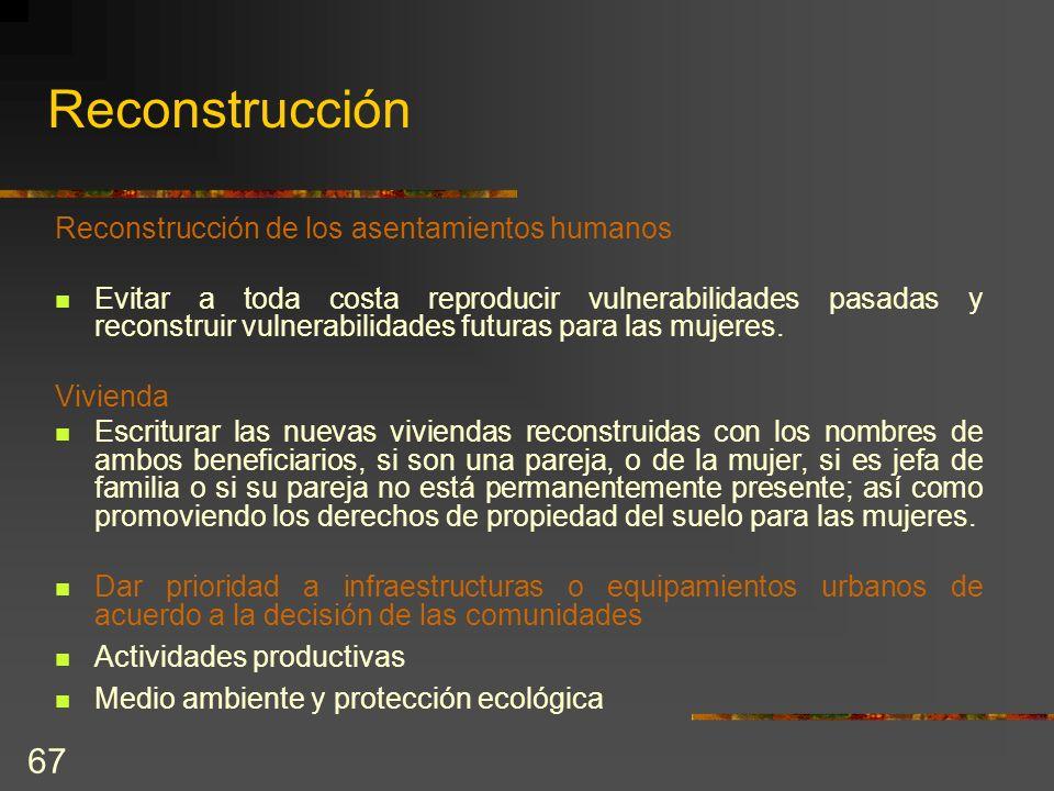 67 Reconstrucción Reconstrucción de los asentamientos humanos Evitar a toda costa reproducir vulnerabilidades pasadas y reconstruir vulnerabilidades f