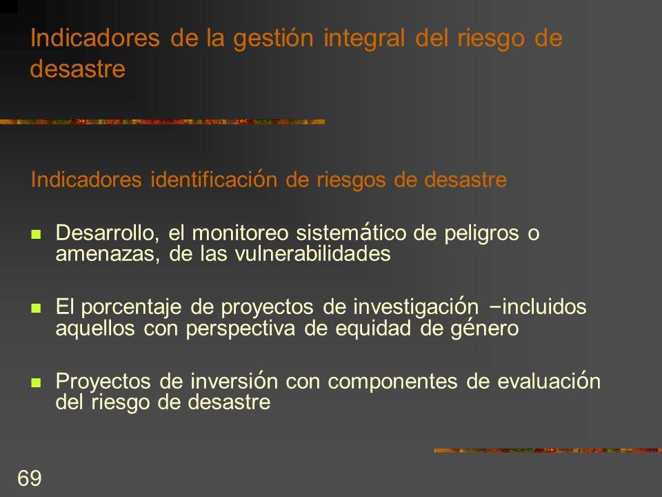 69 Indicadores de la gestión integral del riesgo de desastre Indicadores identificaci ó n de riesgos de desastre Desarrollo, el monitoreo sistem á tic