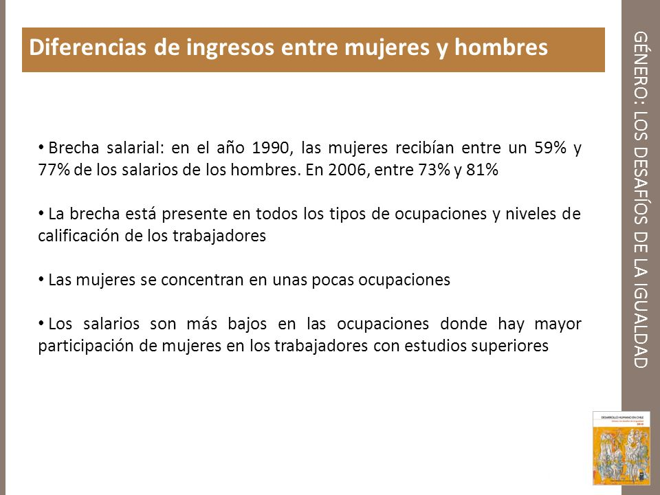 GÉNERO: LOS DESAFÍOS DE LA IGUALDAD Diferencias de ingresos entre mujeres y hombres Brecha salarial: en el año 1990, las mujeres recibían entre un 59%