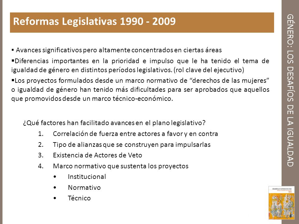 GÉNERO: LOS DESAFÍOS DE LA IGUALDAD Reformas Legislativas 1990 - 2009 Avances significativos pero altamente concentrados en ciertas áreas Diferencias