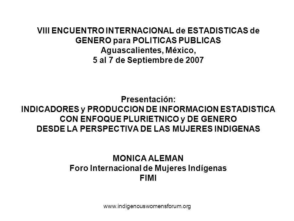 www.indigenouswomensforum.org VIII ENCUENTRO INTERNACIONAL de ESTADISTICAS de GENERO para POLITICAS PUBLICAS Aguascalientes, México, 5 al 7 de Septiembre de 2007 Presentación: INDICADORES y PRODUCCION DE INFORMACION ESTADISTICA CON ENFOQUE PLURIETNICO y DE GENERO DESDE LA PERSPECTIVA DE LAS MUJERES INDIGENAS MONICA ALEMAN Foro Internacional de Mujeres Indígenas FIMI