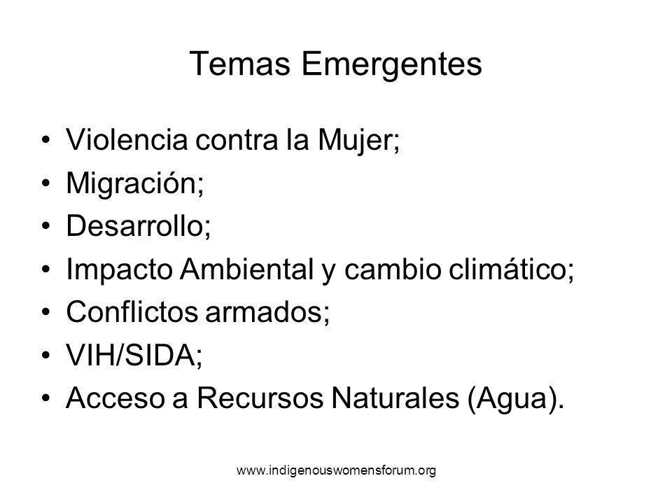 www.indigenouswomensforum.org Temas Emergentes Violencia contra la Mujer; Migración; Desarrollo; Impacto Ambiental y cambio climático; Conflictos armados; VIH/SIDA; Acceso a Recursos Naturales (Agua).