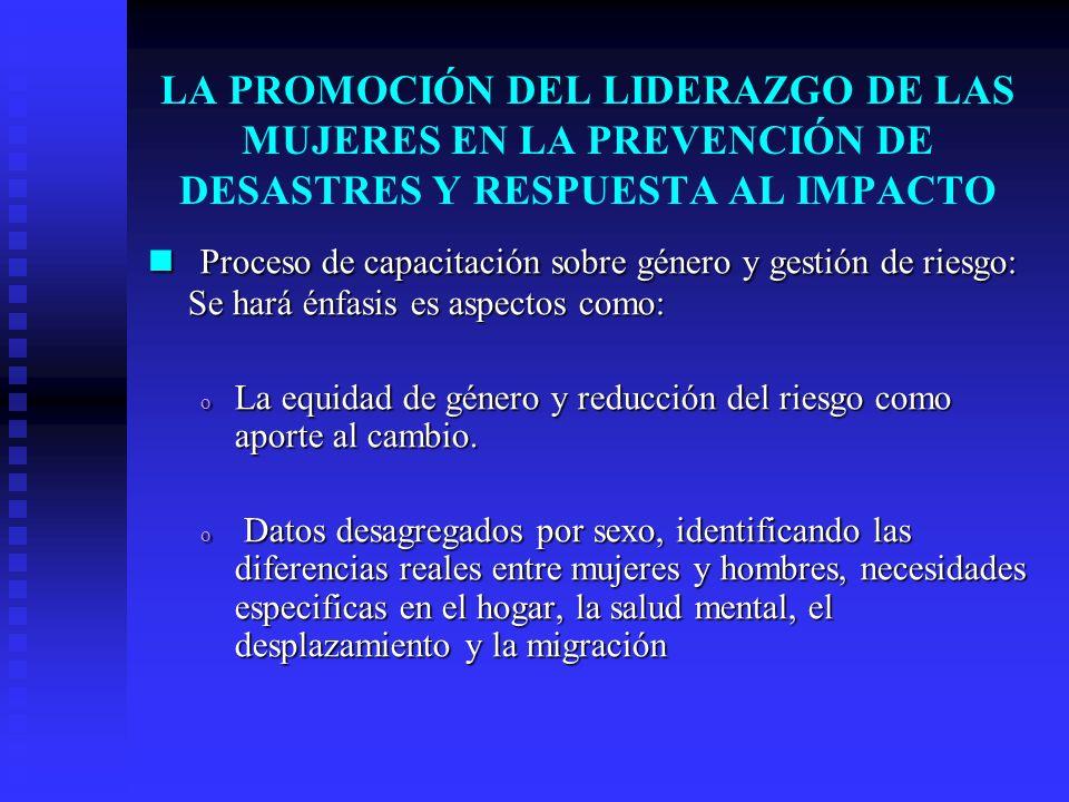 LA PROMOCIÓN DEL LIDERAZGO DE LAS MUJERES EN LA PREVENCIÓN DE DESASTRES Y RESPUESTA AL IMPACTO Proceso de capacitación sobre género y gestión de riesg