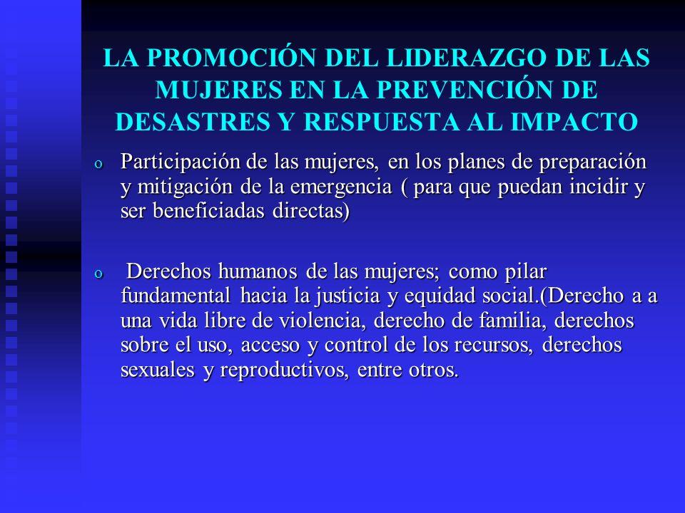 LA PROMOCIÓN DEL LIDERAZGO DE LAS MUJERES EN LA PREVENCIÓN DE DESASTRES Y RESPUESTA AL IMPACTO o Participación de las mujeres, en los planes de prepar