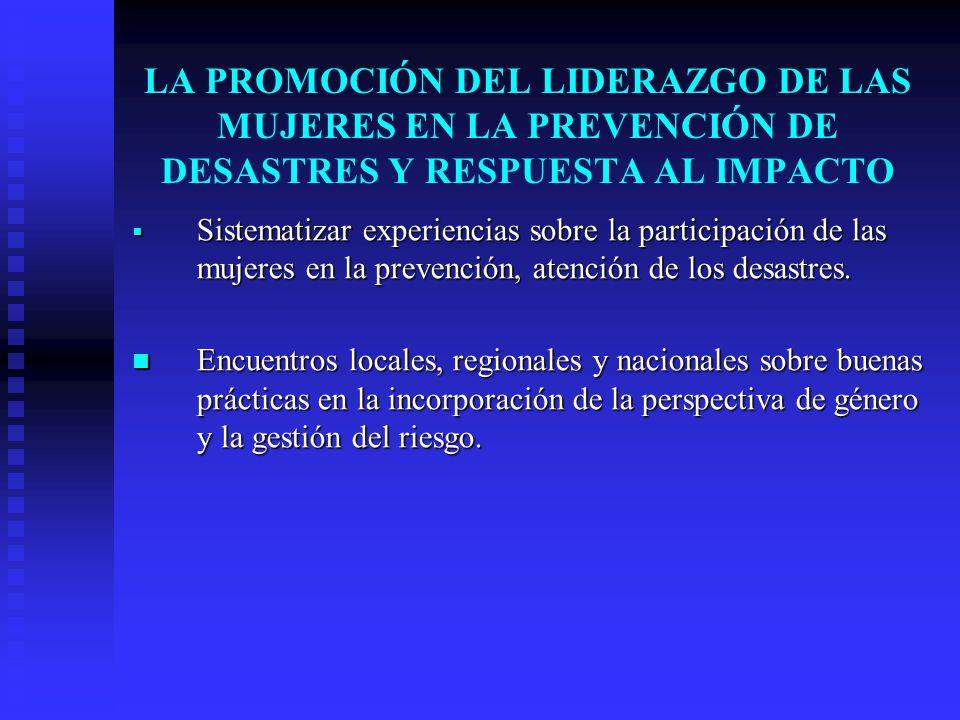 LA PROMOCIÓN DEL LIDERAZGO DE LAS MUJERES EN LA PREVENCIÓN DE DESASTRES Y RESPUESTA AL IMPACTO Sistematizar experiencias sobre la participación de las