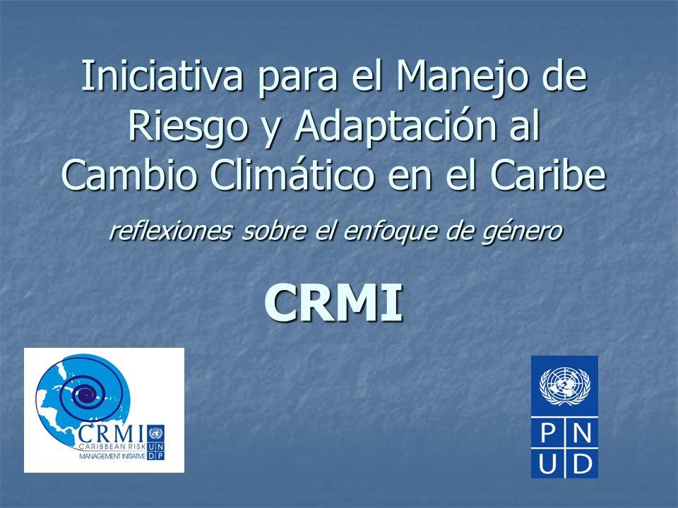 Iniciativa para el Manejo de Riesgo y Adaptación al Cambio Climático en el Caribe reflexiones sobre el enfoque de género CRMI