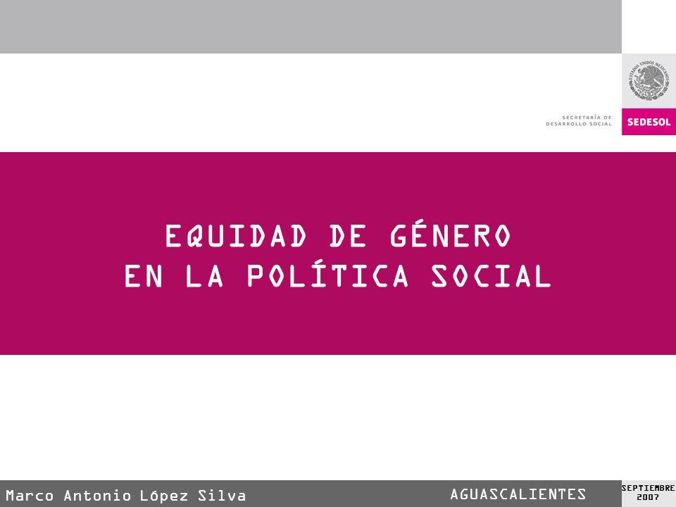 AGUASCALIENTES SEPTIEMBRE 2007 EQUIDAD DE GÉNERO EN LA POLÍTICA SOCIAL Mtro.