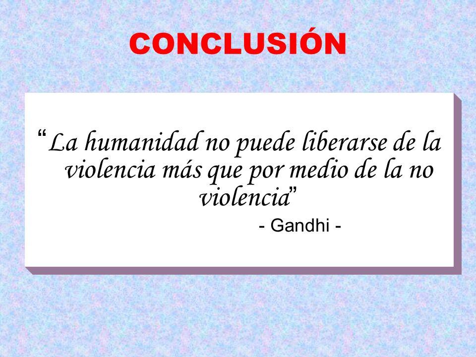 CONCLUSIÓN La humanidad no puede liberarse de la violencia más que por medio de la no violencia - Gandhi -