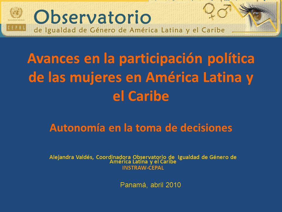 Avances en la participación política de las mujeres en América Latina y el Caribe Autonomía en la toma de decisiones Alejandra Valdés, Coordinadora Observatorio de Igualdad de Género de América Latina y el Caribe INSTRAW-CEPAL Panamá, abril 2010