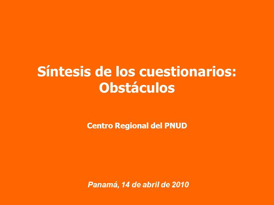 Panamá, 14 de abril de 2010 Síntesis de los cuestionarios: Obstáculos Centro Regional del PNUD