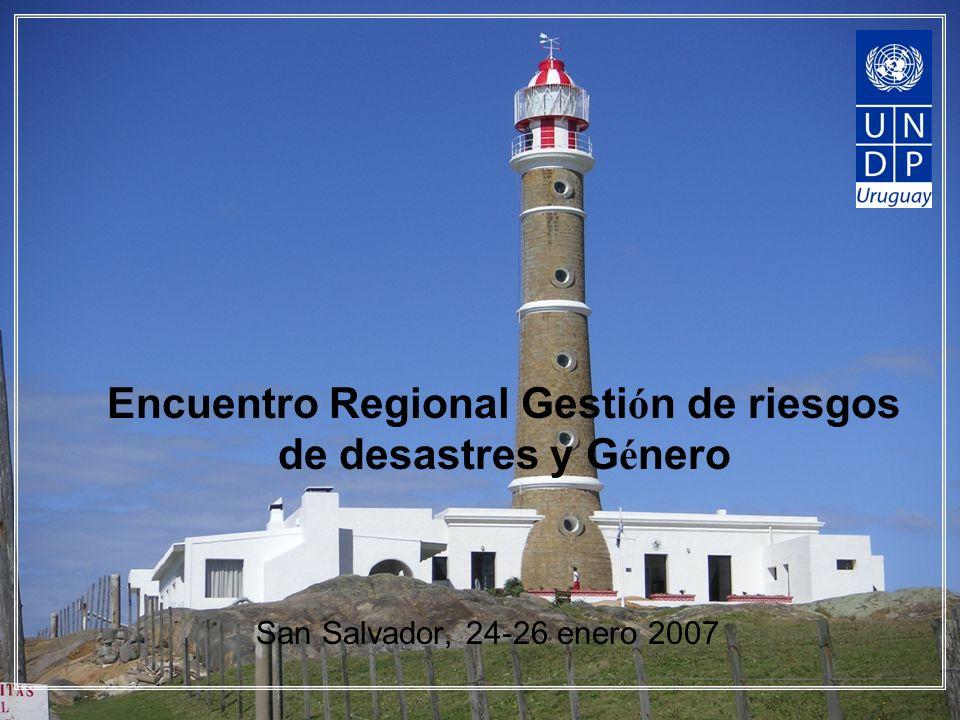 Encuentro Regional Gesti ó n de riesgos de desastres y G é nero San Salvador, 24-26 enero 2007