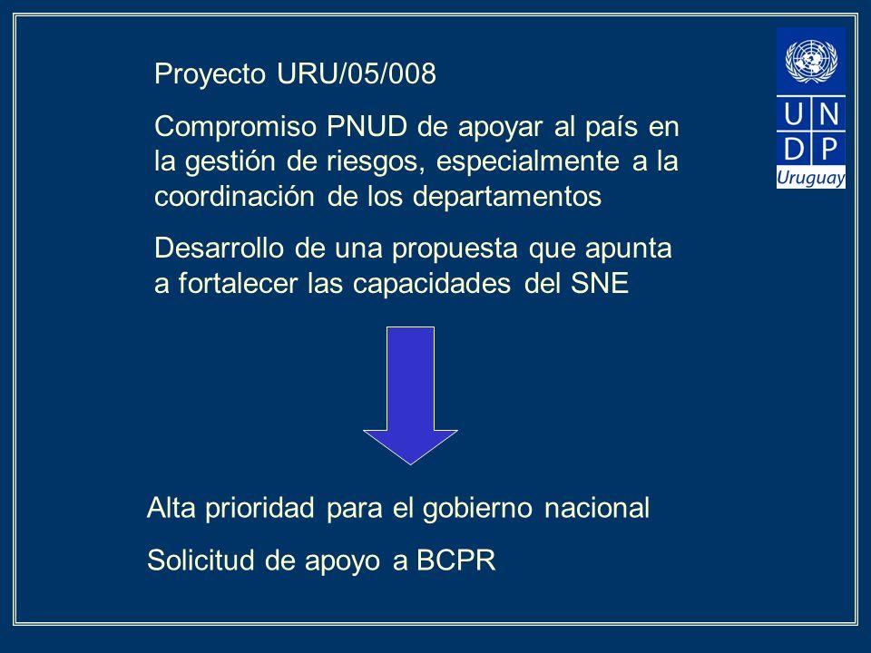 Proyecto URU/05/008 Compromiso PNUD de apoyar al país en la gestión de riesgos, especialmente a la coordinación de los departamentos Desarrollo de una propuesta que apunta a fortalecer las capacidades del SNE Alta prioridad para el gobierno nacional Solicitud de apoyo a BCPR