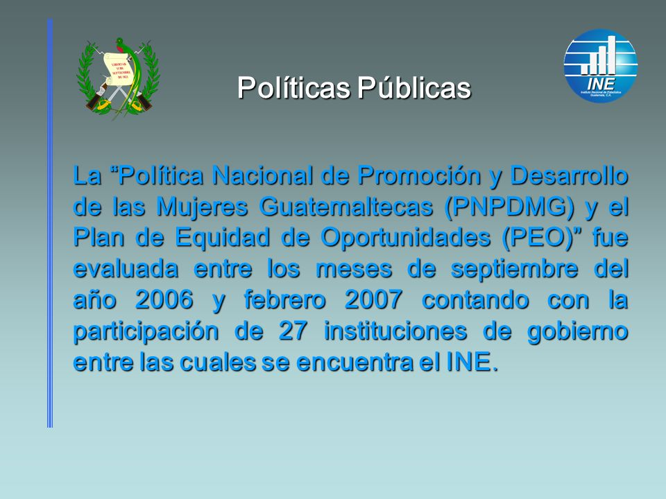 Políticas Públicas Políticas Públicas El objetivo de la evaluación de esta política fue: Evaluar el diseño, el proceso de institucionalización y la ejecución de la PNPDMG Y del PEO.