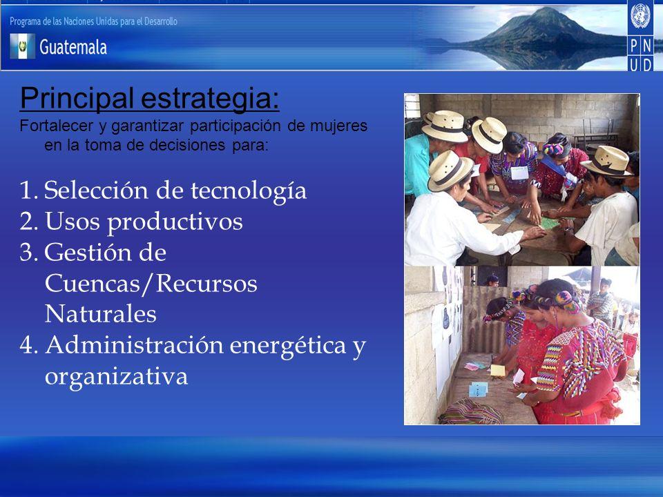 Principal estrategia: Fortalecer y garantizar participación de mujeres en la toma de decisiones para: 1.Selección de tecnología 2.Usos productivos 3.Gestión de Cuencas/Recursos Naturales 4.Administración energética y organizativa