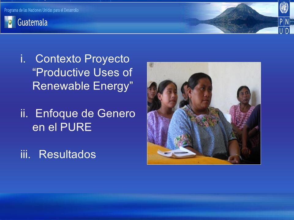 i. Contexto Proyecto Productive Uses of Renewable Energy ii. Enfoque de Genero en el PURE iii. Resultados