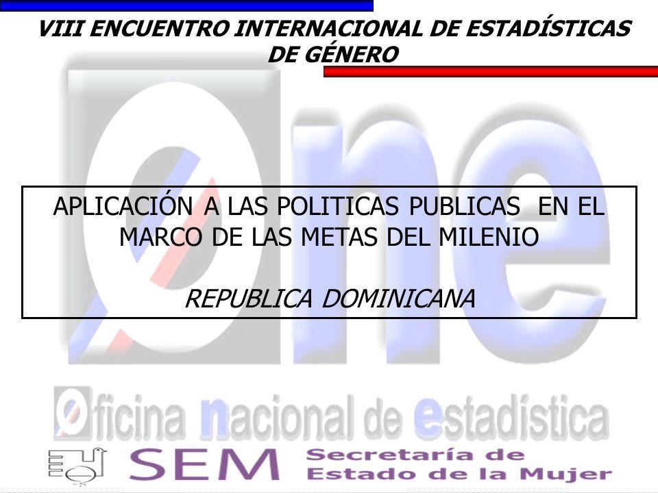 VIII ENCUENTRO INTERNACIONAL DE ESTADÍSTICAS DE GÉNERO APLICACIÓN A LAS POLITICAS PUBLICAS EN EL MARCO DE LAS METAS DEL MILENIO REPUBLICA DOMINICANA
