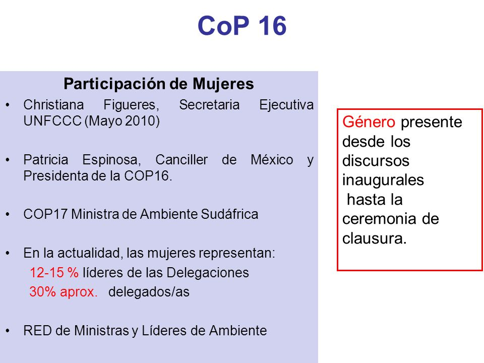 Participación de Mujeres Christiana Figueres, Secretaria Ejecutiva UNFCCC (Mayo 2010) Patricia Espinosa, Canciller de México y Presidenta de la COP16.