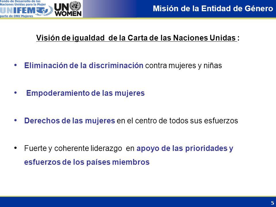 5 Misión de la Entidad de Género Visión de igualdad de la Carta de las Naciones Unidas : Eliminación de la discriminación contra mujeres y niñas Empod