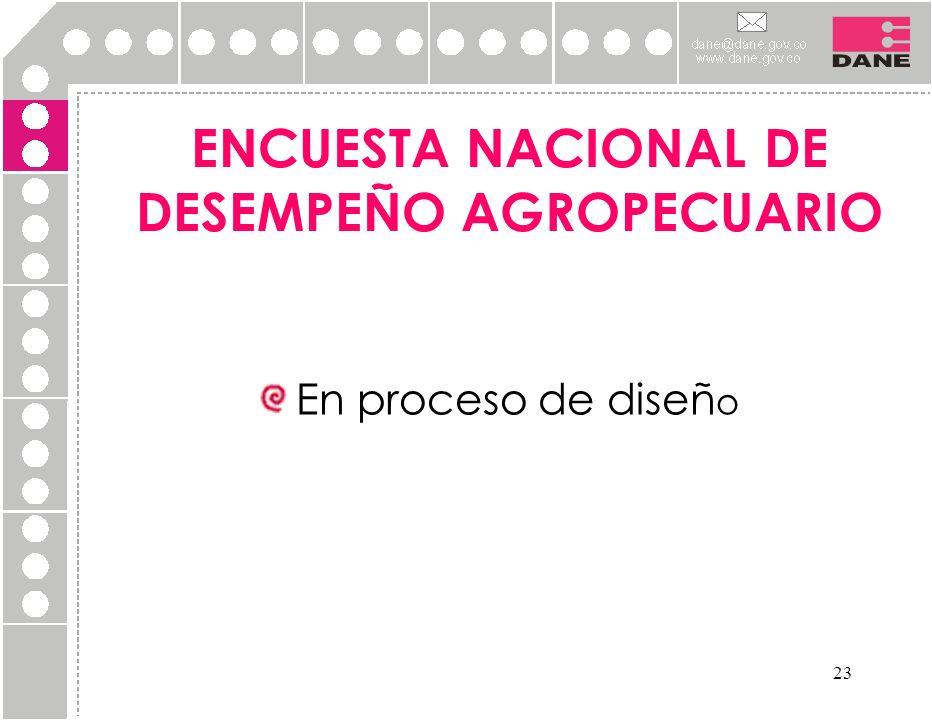 23 ENCUESTA NACIONAL DE DESEMPEÑO AGROPECUARIO En proceso de diseñ o