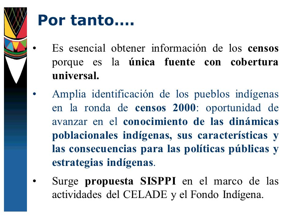 Es esencial obtener información de los censos porque es la única fuente con cobertura universal. Amplia identificación de los pueblos indígenas en la