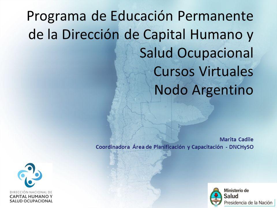 Programa de Educación Permanente de la Dirección de Capital Humano y Salud Ocupacional Cursos Virtuales Nodo Argentino Marita Cadile Coordinadora Área de Planificación y Capacitación - DNCHySO