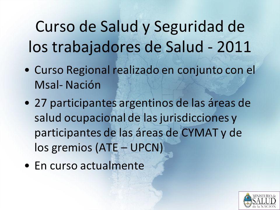 Curso de Salud y Seguridad de los trabajadores de Salud - 2011 Curso Regional realizado en conjunto con el Msal- Nación 27 participantes argentinos de las áreas de salud ocupacional de las jurisdicciones y participantes de las áreas de CYMAT y de los gremios (ATE – UPCN) En curso actualmente