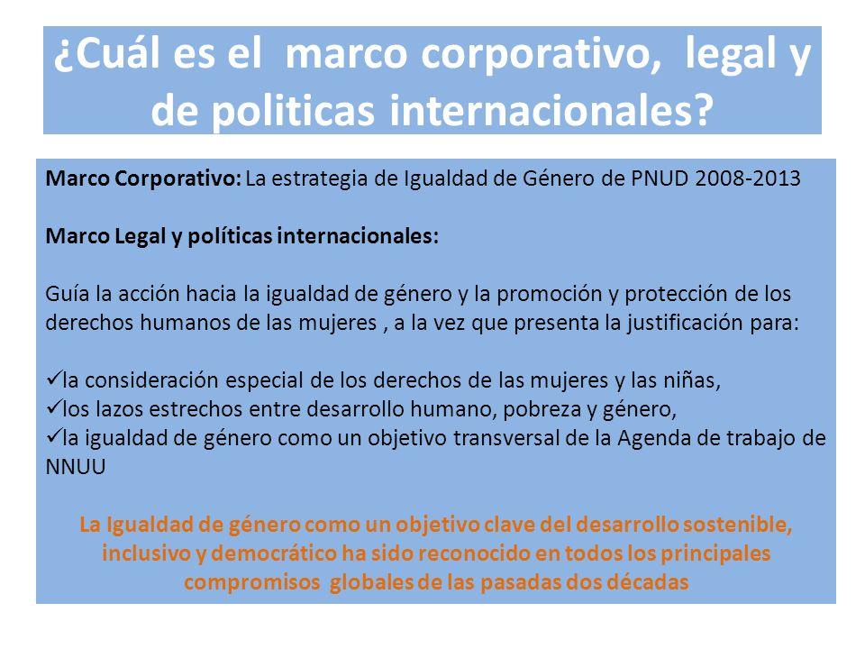 ¿Cuál es el marco corporativo, legal y de politicas internacionales? Marco Corporativo: La estrategia de Igualdad de Género de PNUD 2008-2013 Marco Le