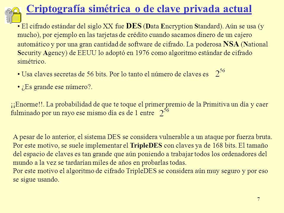 7 Criptografía simétrica o de clave privada actual El cifrado estándar del siglo XX fue DES (Data Encryption Standard). Aún se usa (y mucho), por ejem