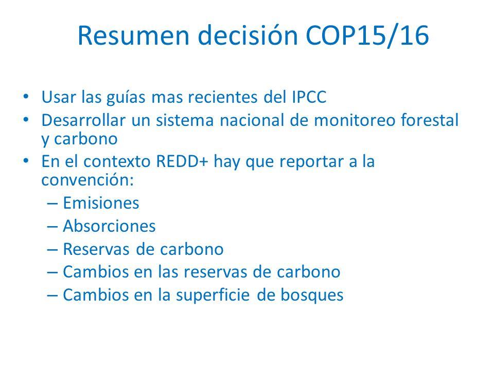 Resumen decisión COP15/16 Usar las guías mas recientes del IPCC Desarrollar un sistema nacional de monitoreo forestal y carbono En el contexto REDD+ hay que reportar a la convención: – Emisiones – Absorciones – Reservas de carbono – Cambios en las reservas de carbono – Cambios en la superficie de bosques