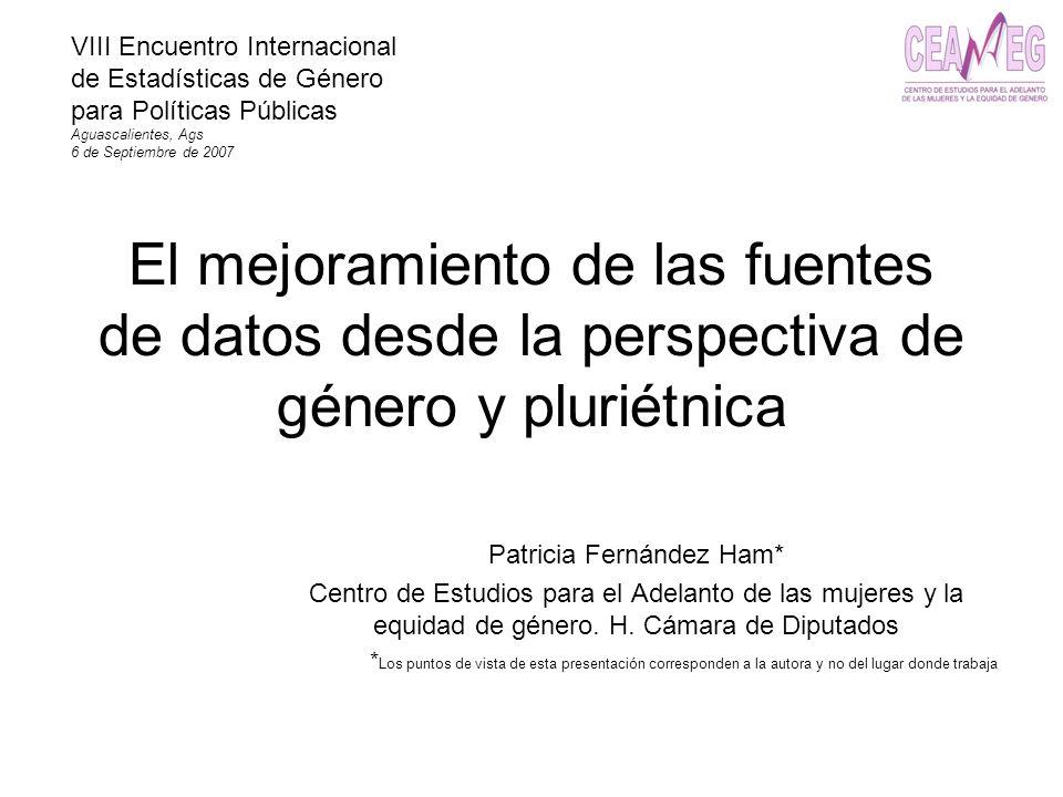 El mejoramiento de las fuentes de datos desde la perspectiva de género y pluriétnica Patricia Fernández Ham* Centro de Estudios para el Adelanto de la