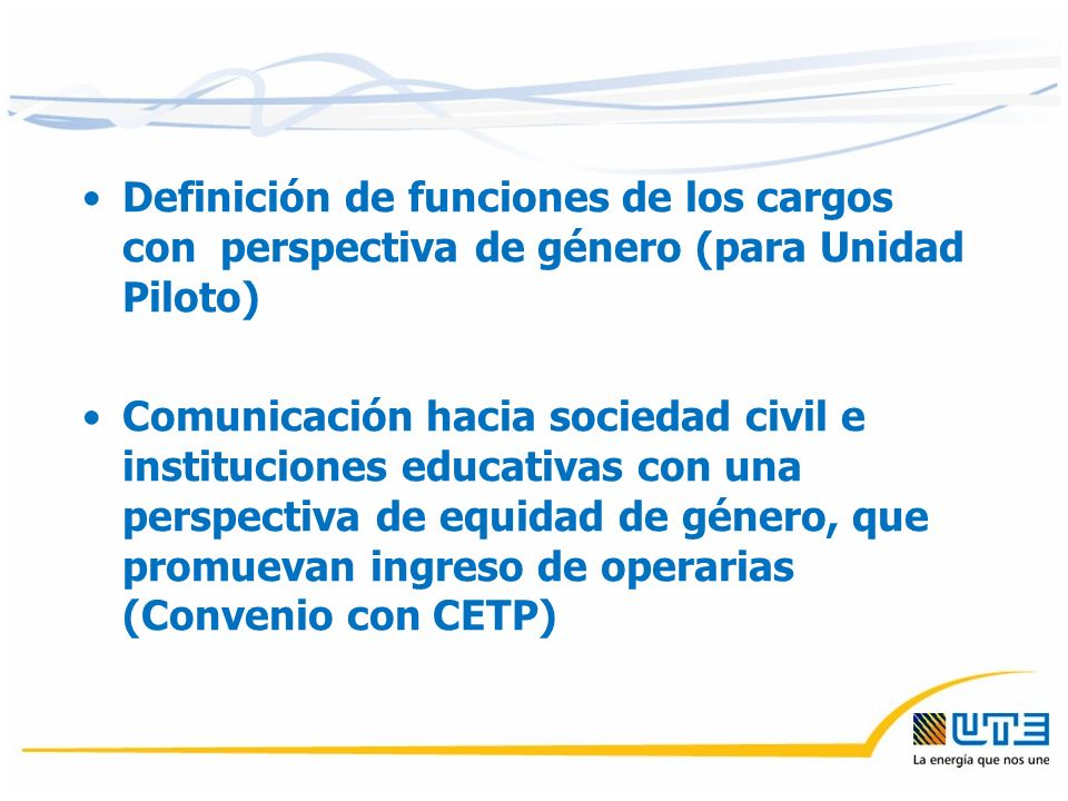 Definición de funciones de los cargos con perspectiva de género (para Unidad Piloto) Comunicación hacia sociedad civil e instituciones educativas con una perspectiva de equidad de género, que promuevan ingreso de operarias (Convenio con CETP)