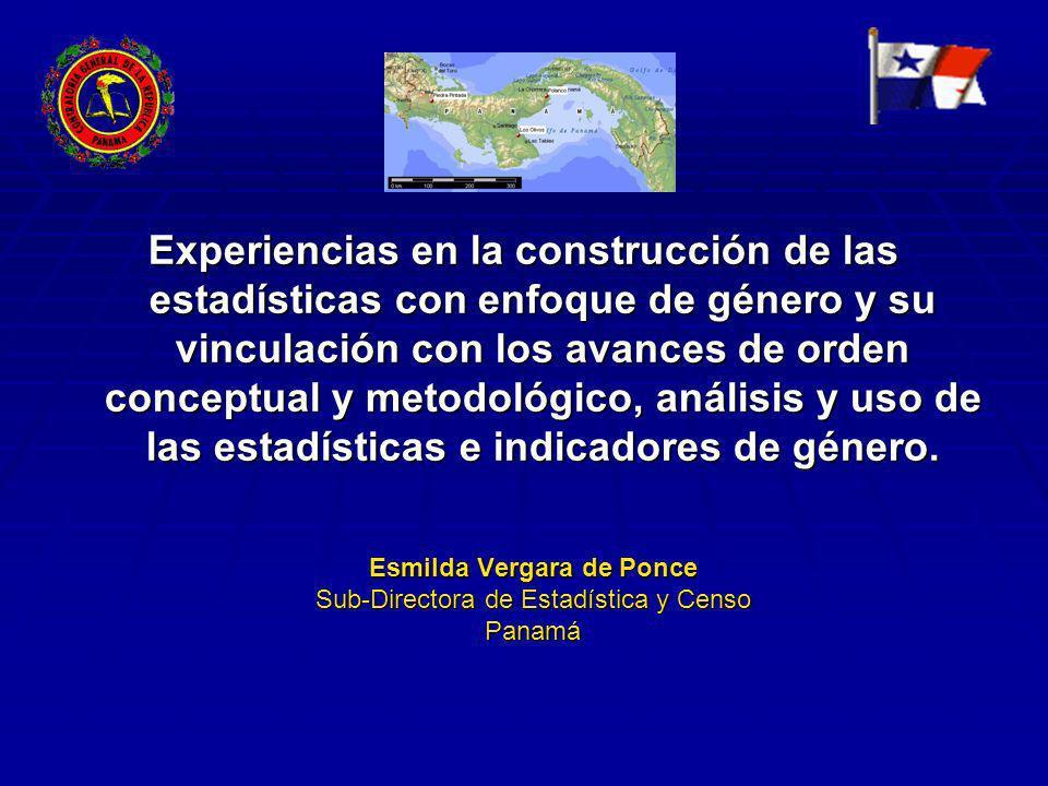 Esmilda Vergara de Ponce Sub-Directora de Estadística y Censo Panamá Experiencias en la construcción de las estadísticas con enfoque de género y su vinculación con los avances de orden conceptual y metodológico, análisis y uso de las estadísticas e indicadores de género.