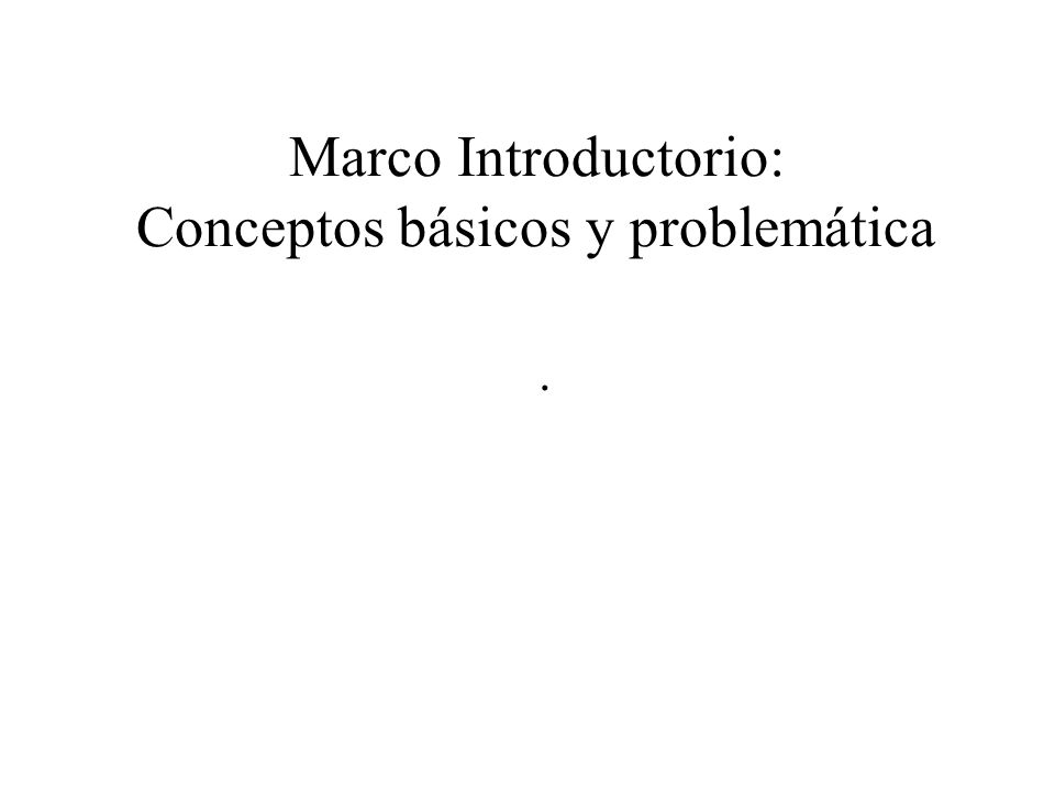 Marco Introductorio: Conceptos básicos y problemática.
