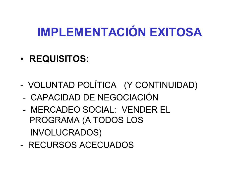 IMPLEMENTACIÓN EXITOSA REQUISITOS: - VOLUNTAD POLÍTICA (Y CONTINUIDAD) - CAPACIDAD DE NEGOCIACIÓN - MERCADEO SOCIAL: VENDER EL PROGRAMA (A TODOS LOS I