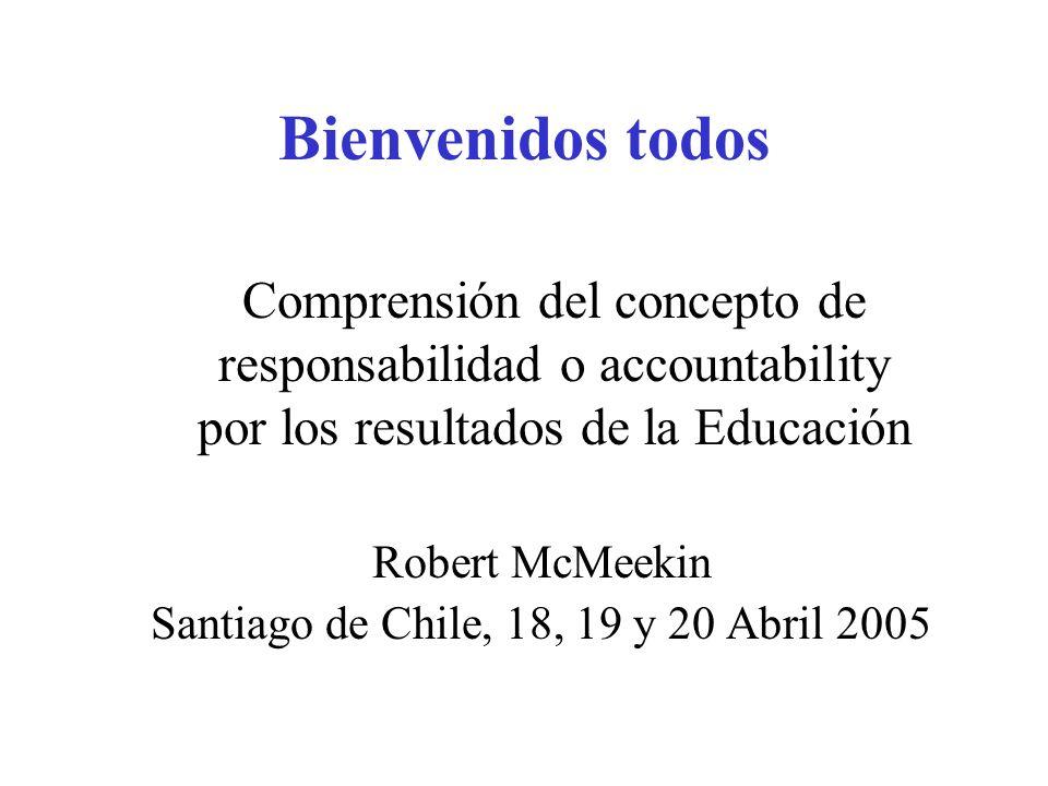 Bienvenidos todos Robert McMeekin Santiago de Chile, 18, 19 y 20 Abril 2005 Comprensión del concepto de responsabilidad o accountability por los resul