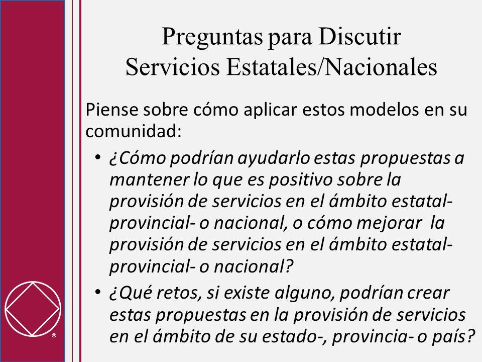 Preguntas para Discutir Servicios Estatales/Nacionales Piense sobre cómo aplicar estos modelos en su comunidad: ¿Cómo podrían ayudarlo estas propuestas a mantener lo que es positivo sobre la provisión de servicios en el ámbito estatal- provincial- o nacional, o cómo mejorar la provisión de servicios en el ámbito estatal- provincial- o nacional.