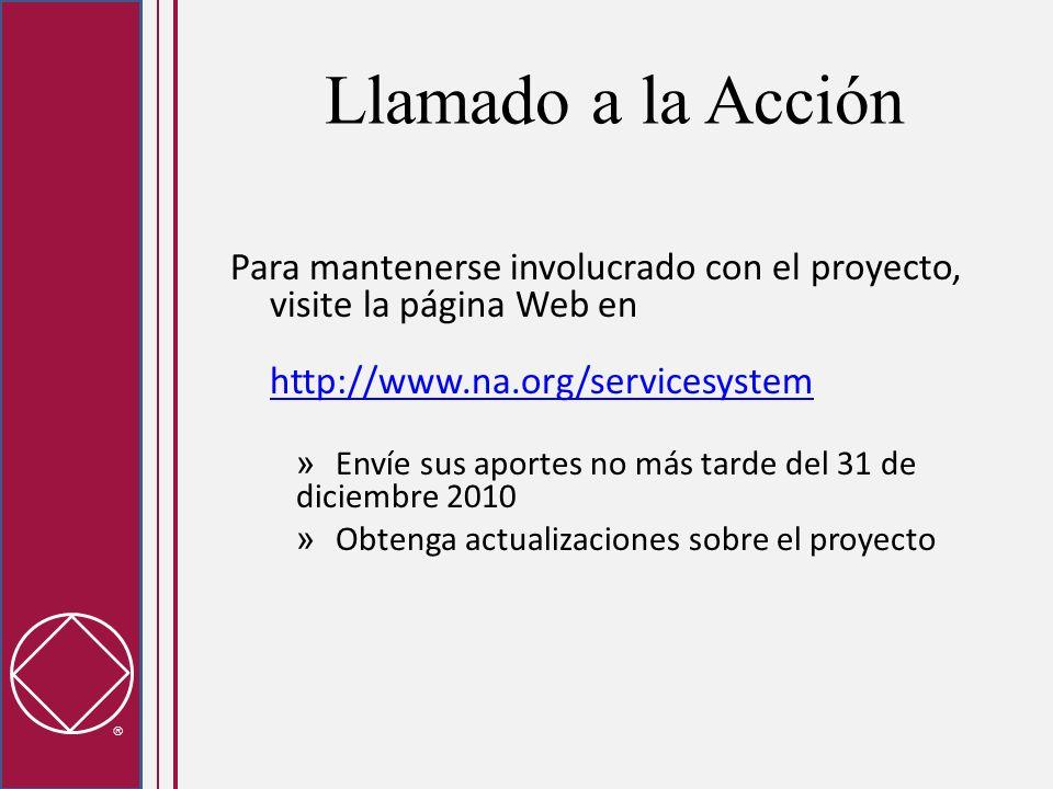 Llamado a la Acción Para mantenerse involucrado con el proyecto, visite la página Web en http://www.na.org/servicesystem http://www.na.org/servicesystem » Envíe sus aportes no más tarde del 31 de diciembre 2010 » Obtenga actualizaciones sobre el proyecto