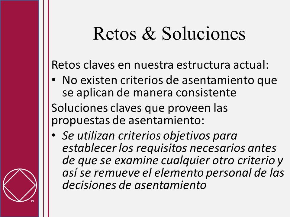 Retos & Soluciones Retos claves en nuestra estructura actual: La falta de claridad en el criterio de asentamiento es un factor que puede fomentar las divisiones regionales, lo cual impacta nuestra capacidad de proveer servicios y de llegar a los adictos Soluciones claves que proveen las propuestas de asentamiento: Los asentamientos estatales/nacionales/provinciales motivarán la reunificación de las regiones